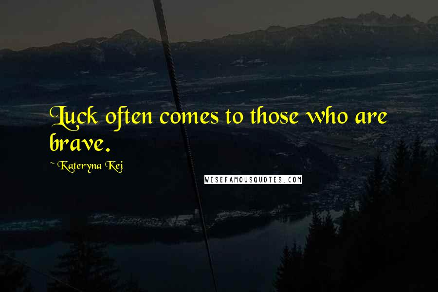 Kateryna Kei quotes: Luck often comes to those who are brave.
