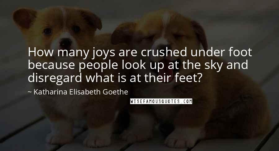 Katharina Elisabeth Goethe quotes: How many joys are crushed under foot because people look up at the sky and disregard what is at their feet?