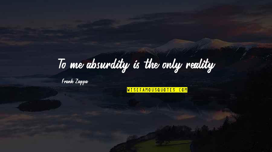 Katharina Von Bora Quotes By Frank Zappa: To me absurdity is the only reality