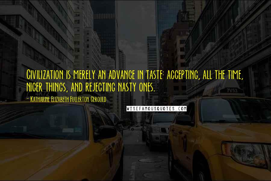 Katharine Elizabeth Fullerton Gerould quotes: Civilization is merely an advance in taste: accepting, all the time, nicer things, and rejecting nasty ones.