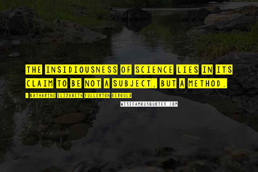 Katharine Elizabeth Fullerton Gerould quotes: The insidiousness of science lies in its claim to be not a subject, but a method.