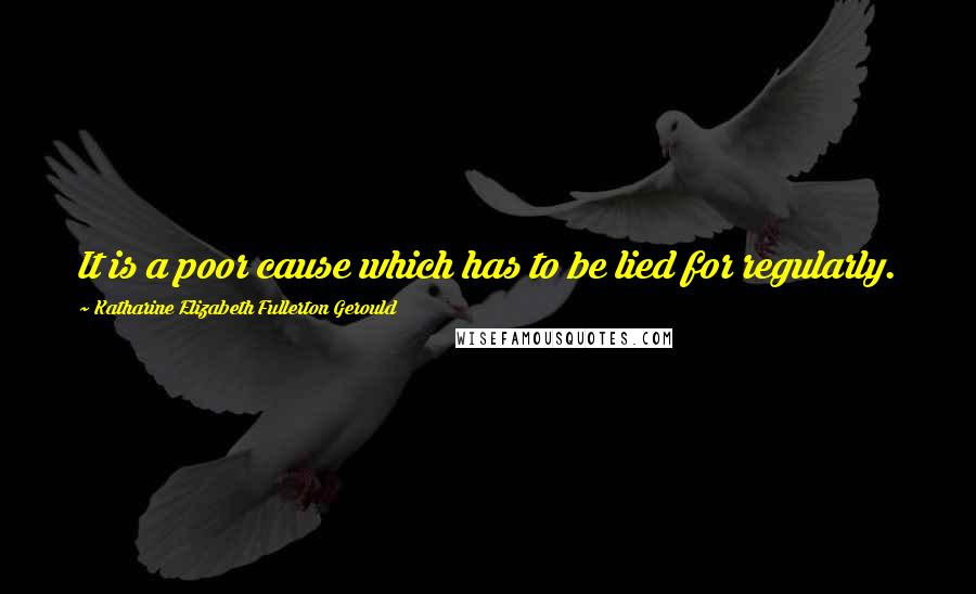 Katharine Elizabeth Fullerton Gerould quotes: It is a poor cause which has to be lied for regularly.