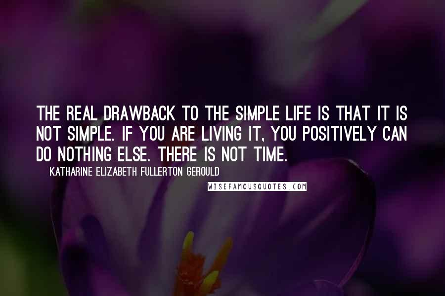 Katharine Elizabeth Fullerton Gerould quotes: The real drawback to the simple life is that it is not simple. If you are living it, you positively can do nothing else. There is not time.