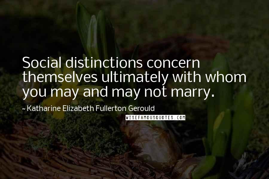 Katharine Elizabeth Fullerton Gerould quotes: Social distinctions concern themselves ultimately with whom you may and may not marry.
