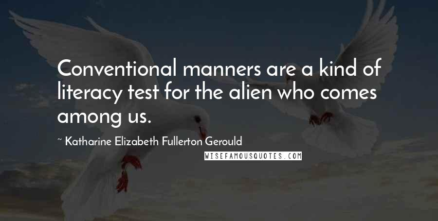 Katharine Elizabeth Fullerton Gerould quotes: Conventional manners are a kind of literacy test for the alien who comes among us.