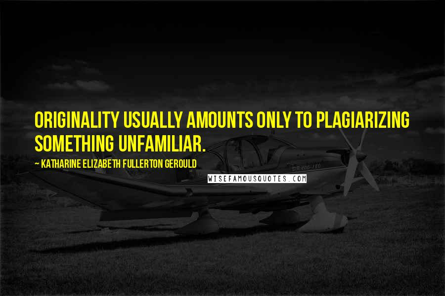 Katharine Elizabeth Fullerton Gerould quotes: Originality usually amounts only to plagiarizing something unfamiliar.