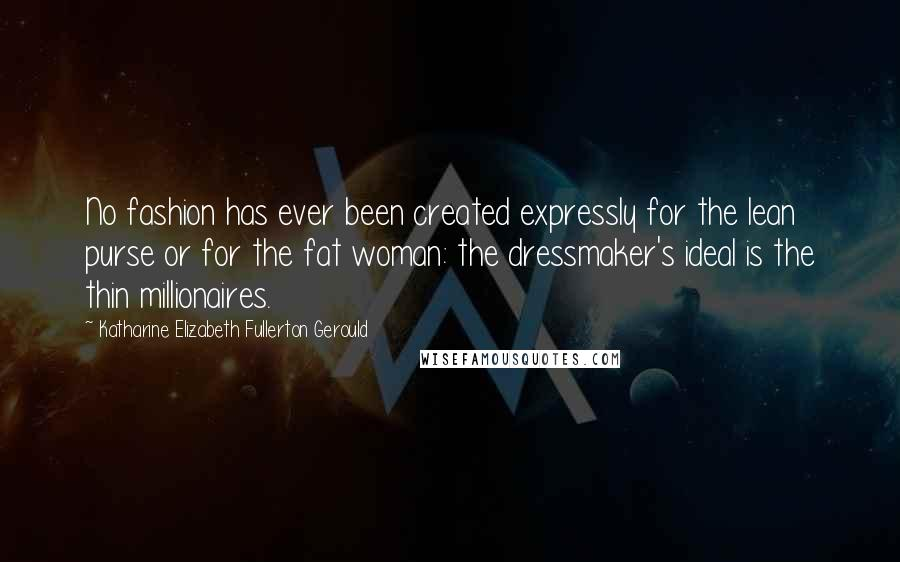 Katharine Elizabeth Fullerton Gerould quotes: No fashion has ever been created expressly for the lean purse or for the fat woman: the dressmaker's ideal is the thin millionaires.
