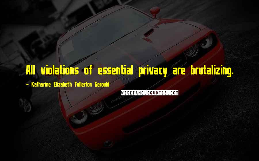 Katharine Elizabeth Fullerton Gerould quotes: All violations of essential privacy are brutalizing.