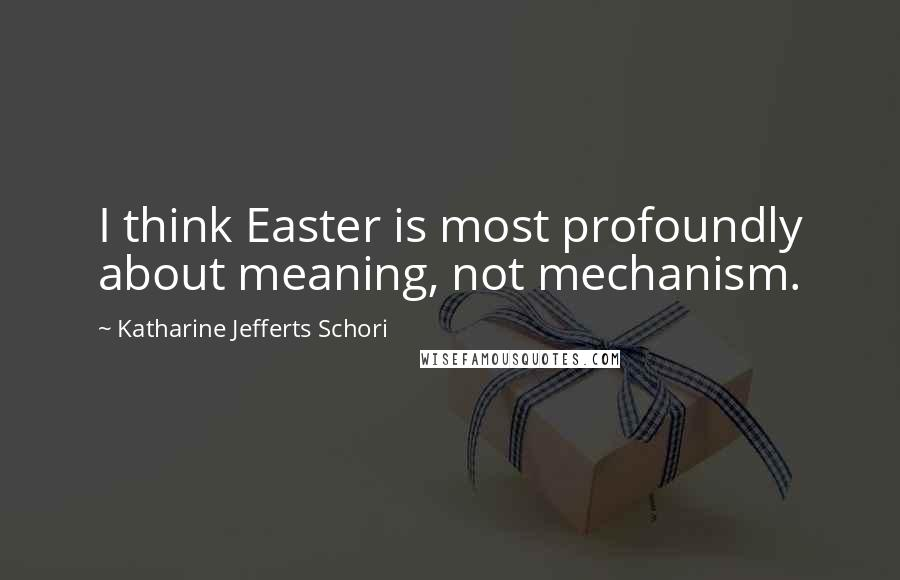 Katharine Jefferts Schori quotes: I think Easter is most profoundly about meaning, not mechanism.