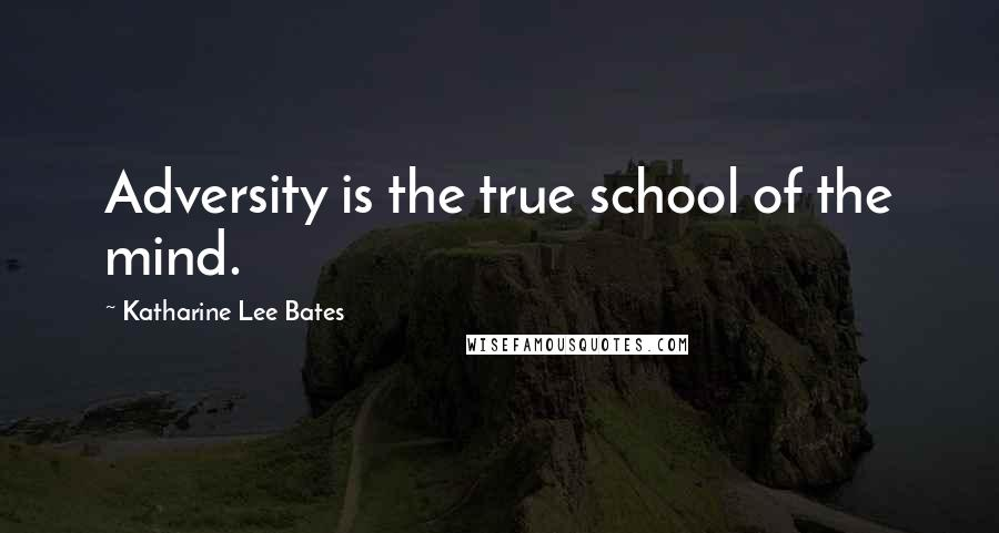 Katharine Lee Bates quotes: Adversity is the true school of the mind.