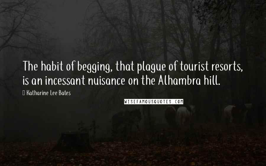 Katharine Lee Bates quotes: The habit of begging, that plague of tourist resorts, is an incessant nuisance on the Alhambra hill.