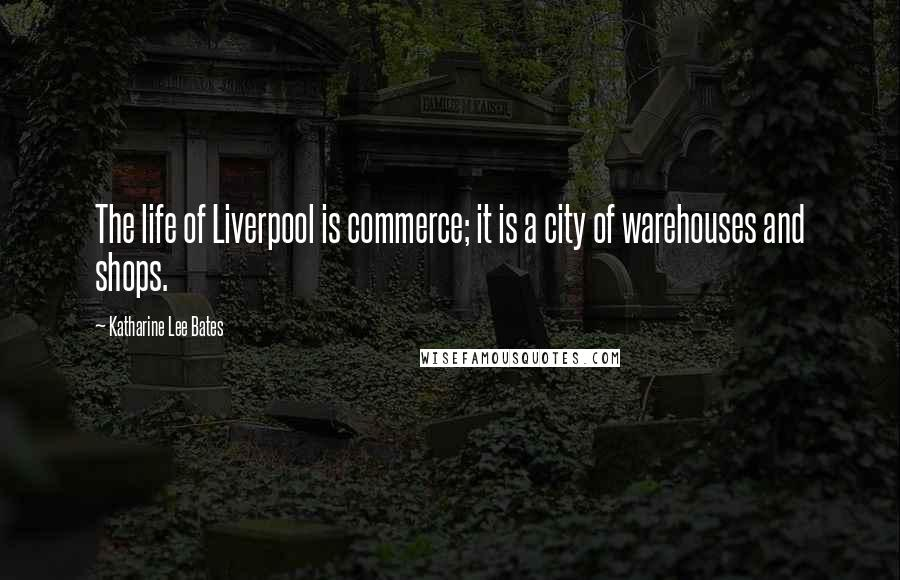 Katharine Lee Bates quotes: The life of Liverpool is commerce; it is a city of warehouses and shops.