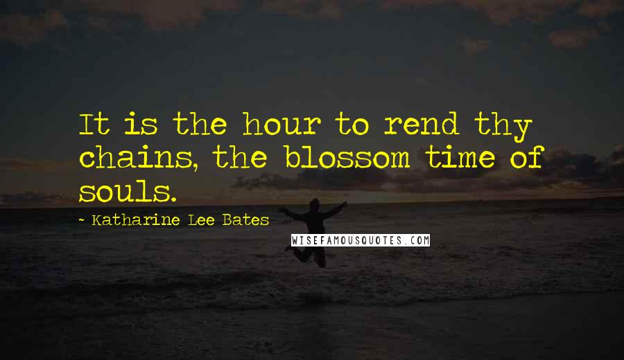 Katharine Lee Bates quotes: It is the hour to rend thy chains, the blossom time of souls.