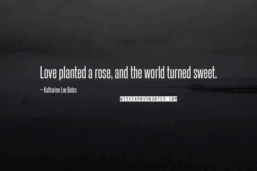 Katharine Lee Bates quotes: Love planted a rose, and the world turned sweet.