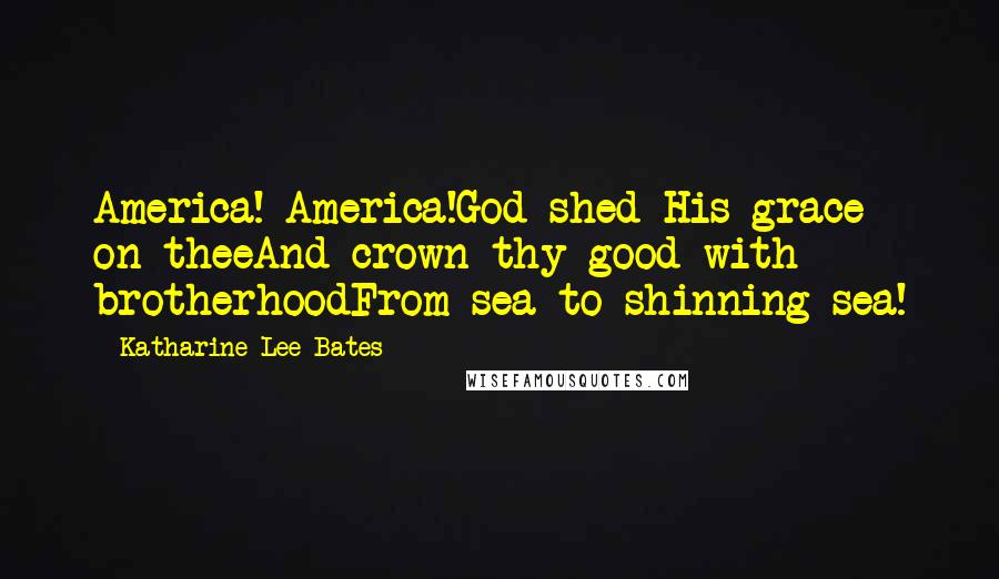 Katharine Lee Bates quotes: America! America!God shed His grace on theeAnd crown thy good with brotherhoodFrom sea to shinning sea!