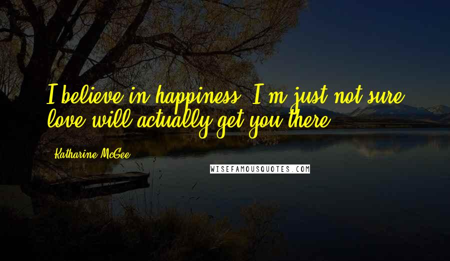 Katharine McGee quotes: I believe in happiness. I'm just not sure love will actually get you there.