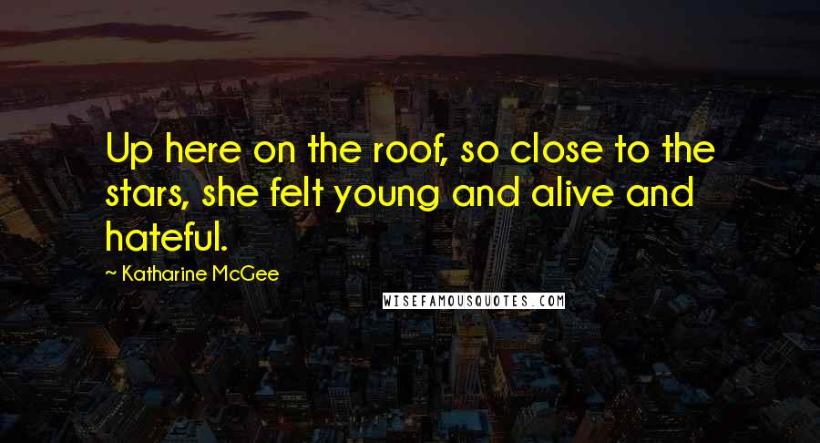 Katharine McGee quotes: Up here on the roof, so close to the stars, she felt young and alive and hateful.