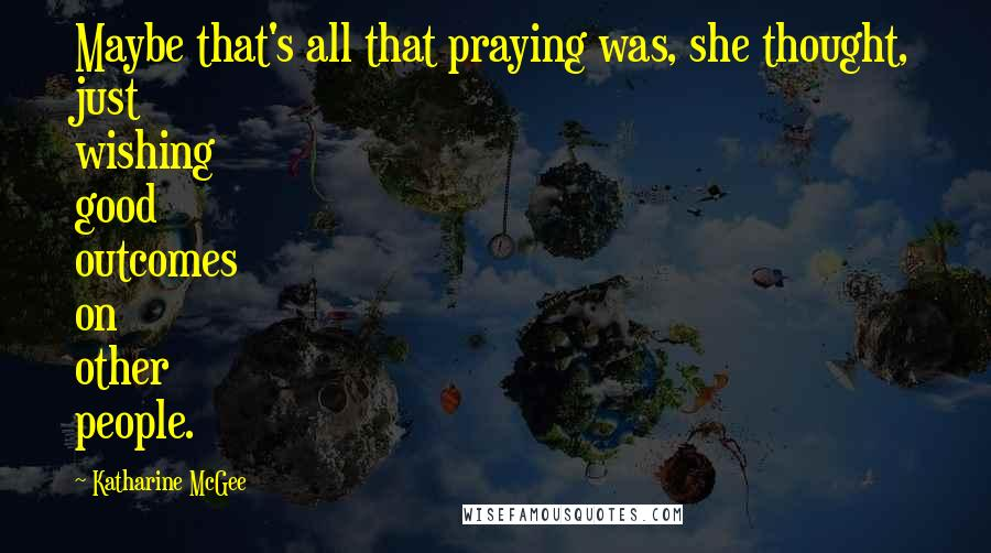 Katharine McGee quotes: Maybe that's all that praying was, she thought, just wishing good outcomes on other people.