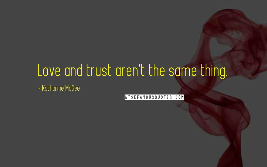 Katharine McGee quotes: Love and trust aren't the same thing.