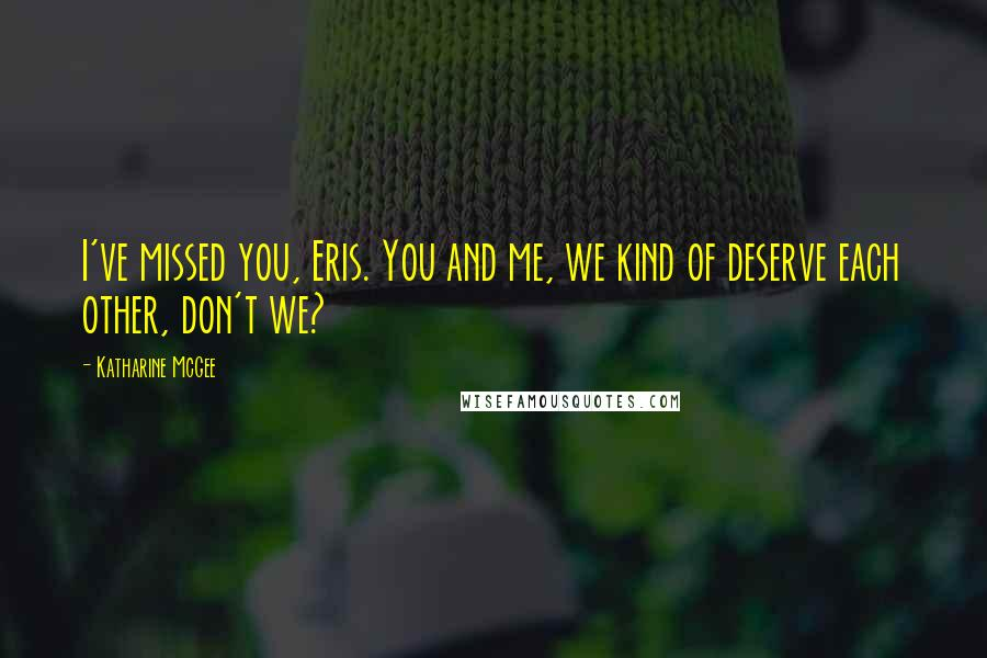 Katharine McGee quotes: I've missed you, Eris. You and me, we kind of deserve each other, don't we?