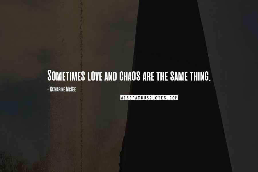 Katharine McGee quotes: Sometimes love and chaos are the same thing.