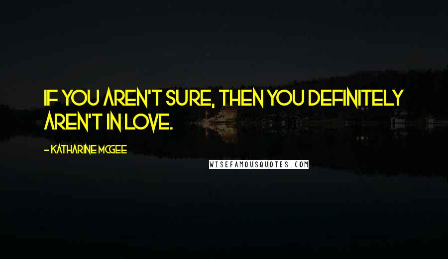Katharine McGee quotes: If you aren't sure, then you definitely aren't in love.