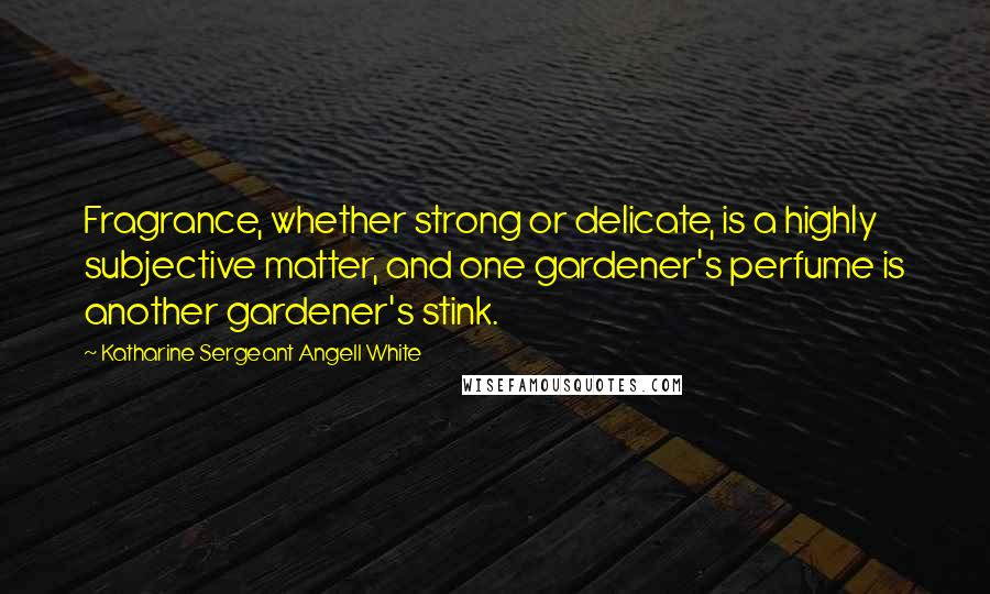 Katharine Sergeant Angell White quotes: Fragrance, whether strong or delicate, is a highly subjective matter, and one gardener's perfume is another gardener's stink.