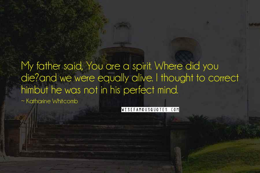 Katharine Whitcomb quotes: My father said, You are a spirit. Where did you die?and we were equally alive. I thought to correct himbut he was not in his perfect mind.