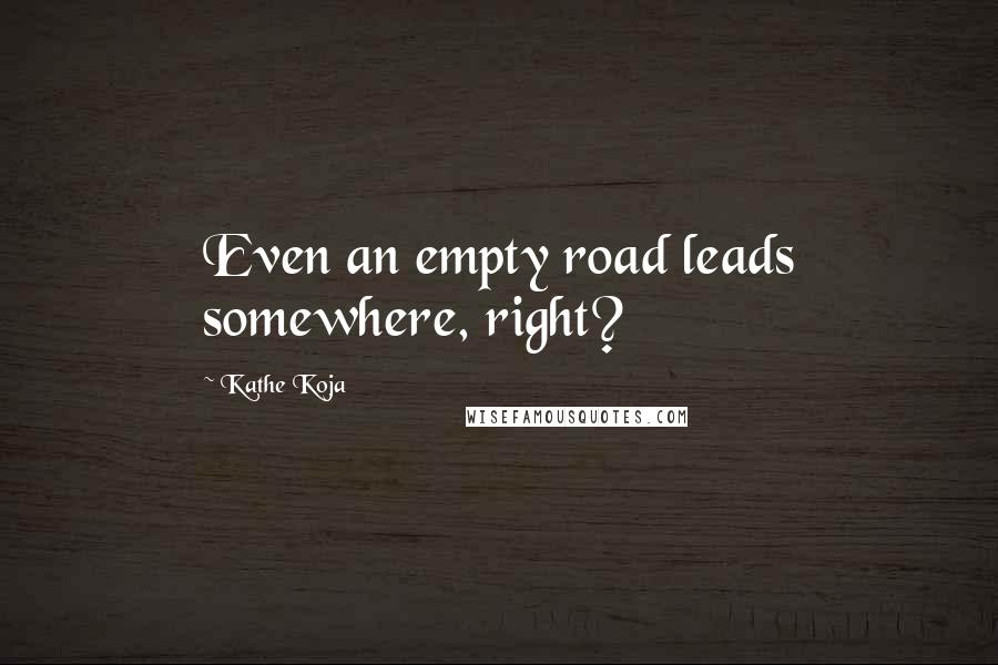 Kathe Koja quotes: Even an empty road leads somewhere, right?