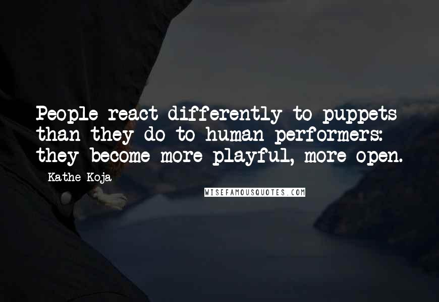 Kathe Koja quotes: People react differently to puppets than they do to human performers: they become more playful, more open.