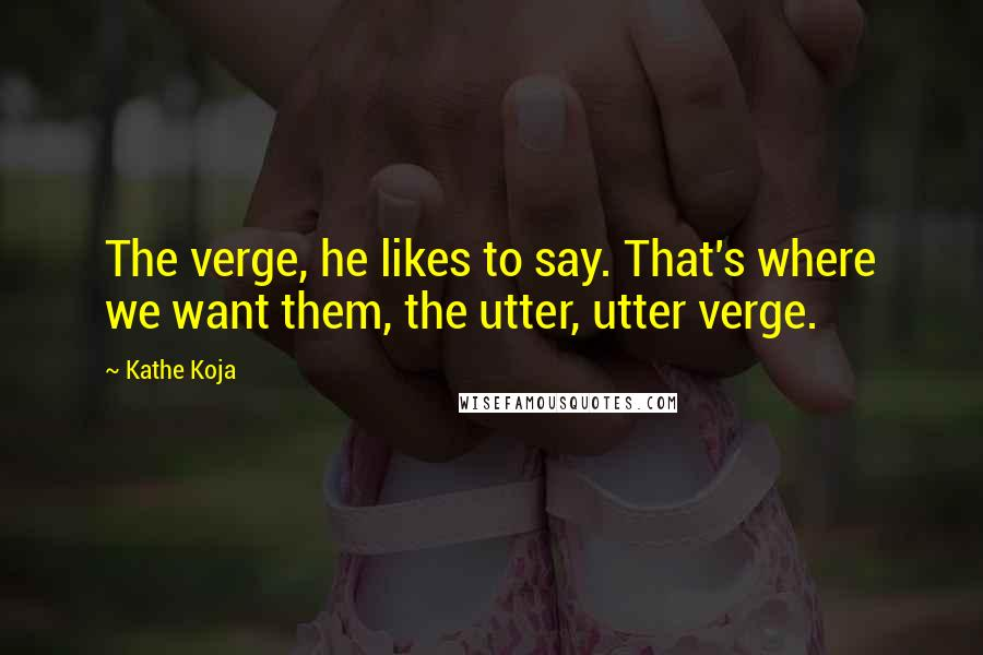 Kathe Koja quotes: The verge, he likes to say. That's where we want them, the utter, utter verge.