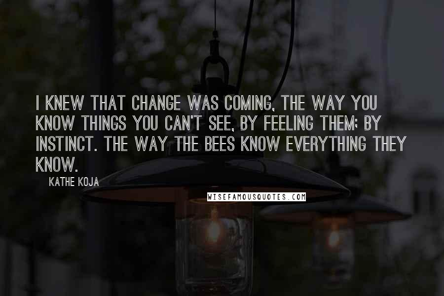 Kathe Koja quotes: I knew that change was coming, the way you know things you can't see, by feeling them; by instinct. The way the bees know everything they know.