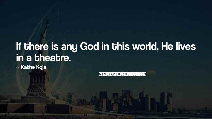 Kathe Koja quotes: If there is any God in this world, He lives in a theatre.