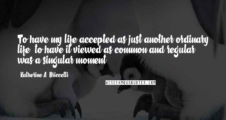 Katherine A. Briccetti quotes: To have my life accepted as just another ordinary life, to have it viewed as common and regular, was a singular moment.