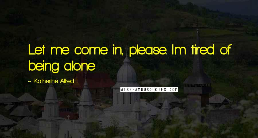 Katherine Allred quotes: Let me come in, please. I'm tired of being alone.