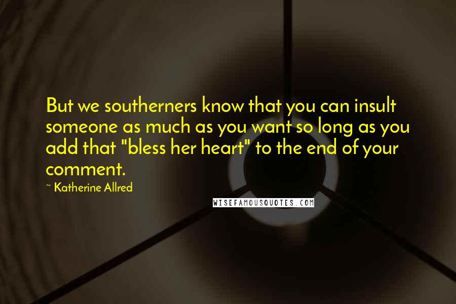 "Katherine Allred quotes: But we southerners know that you can insult someone as much as you want so long as you add that ""bless her heart"" to the end of your comment."