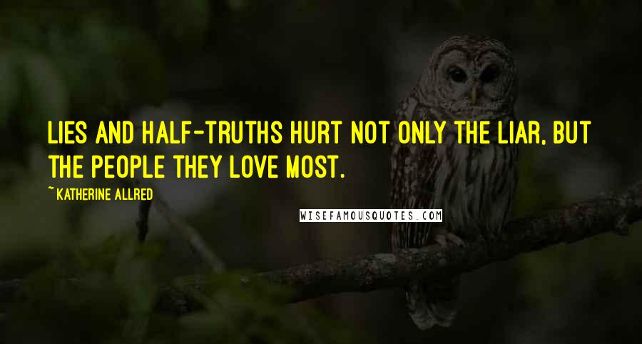 Katherine Allred quotes: Lies and half-truths hurt not only the liar, but the people they love most.