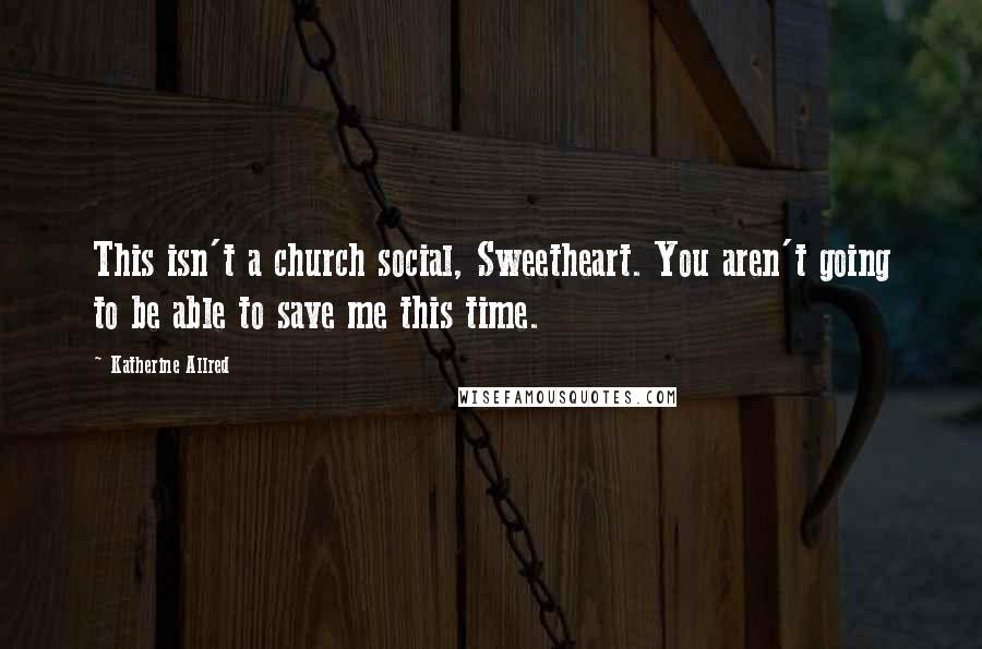 Katherine Allred quotes: This isn't a church social, Sweetheart. You aren't going to be able to save me this time.