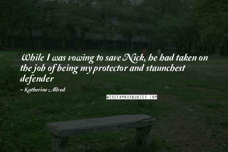 Katherine Allred quotes: While I was vowing to save Nick, he had taken on the job of being my protector and staunchest defender