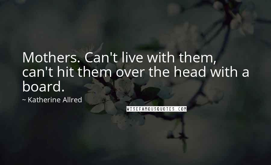 Katherine Allred quotes: Mothers. Can't live with them, can't hit them over the head with a board.