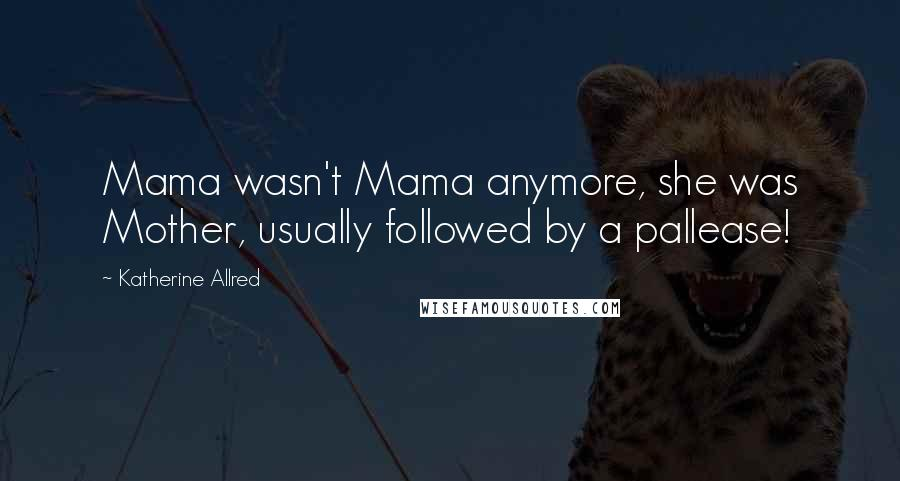 Katherine Allred quotes: Mama wasn't Mama anymore, she was Mother, usually followed by a pallease!