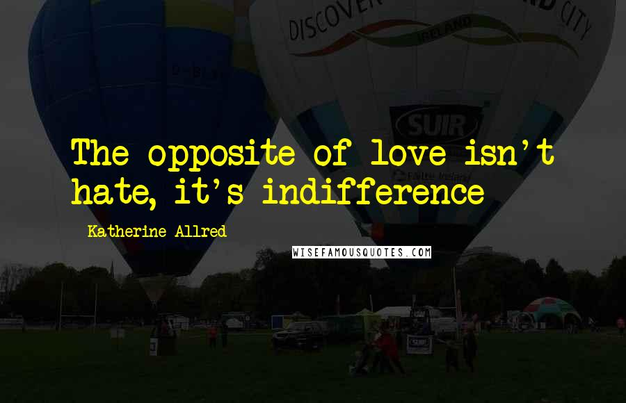 Katherine Allred quotes: The opposite of love isn't hate, it's indifference
