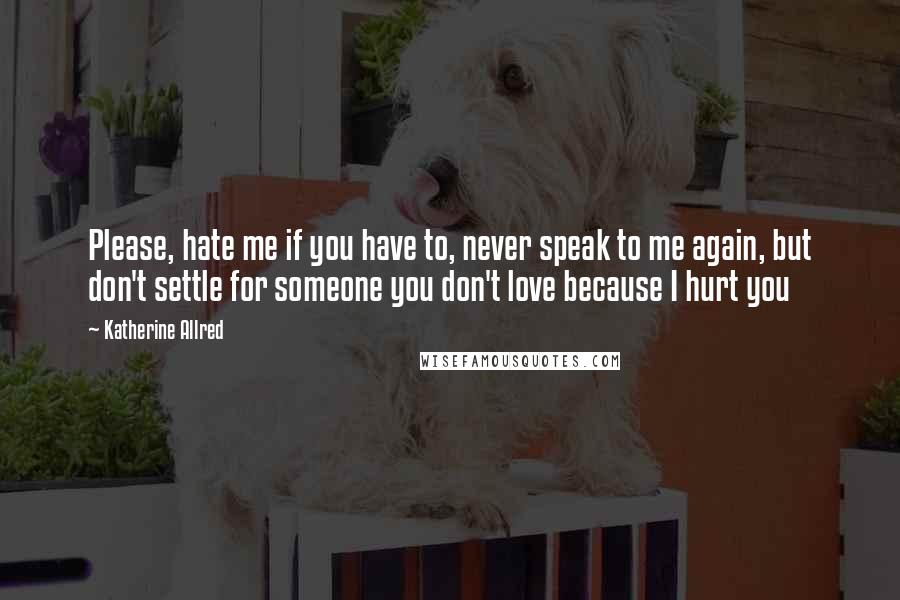 Katherine Allred quotes: Please, hate me if you have to, never speak to me again, but don't settle for someone you don't love because I hurt you