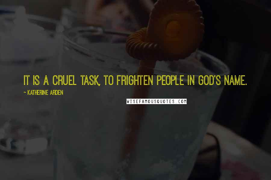 Katherine Arden quotes: It is a cruel task, to frighten people in God's name.