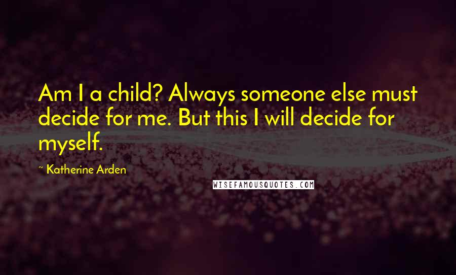 Katherine Arden quotes: Am I a child? Always someone else must decide for me. But this I will decide for myself.