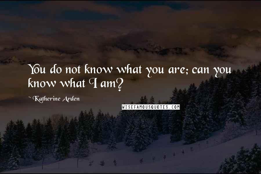 Katherine Arden quotes: You do not know what you are; can you know what I am?