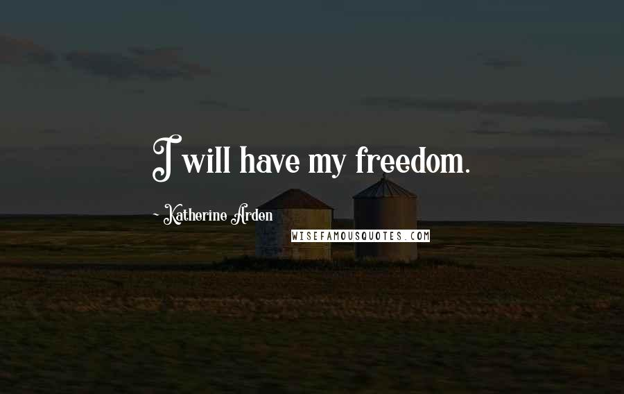 Katherine Arden quotes: I will have my freedom.