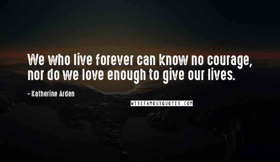 Katherine Arden quotes: We who live forever can know no courage, nor do we love enough to give our lives.