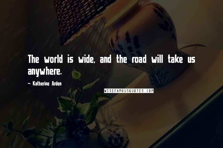 Katherine Arden quotes: The world is wide, and the road will take us anywhere.