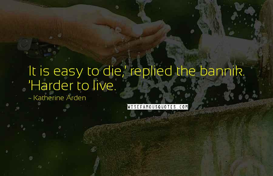 Katherine Arden quotes: It is easy to die,' replied the bannik. 'Harder to live.
